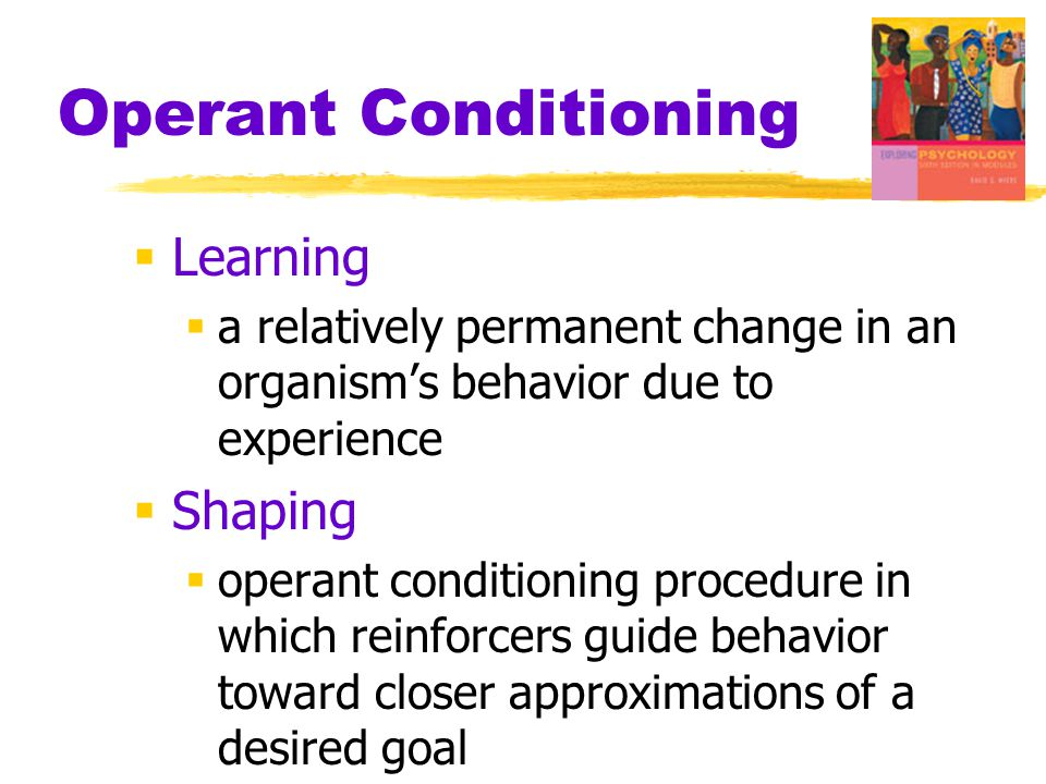 Operant Conditioning  Learning  a relatively permanent change in an organism's behavior due to experience  Shaping  operant conditioning procedure in which reinforcers guide behavior toward closer approximations of a desired goal