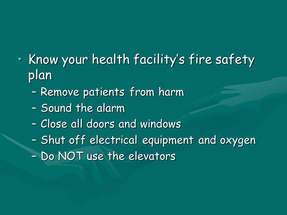 Know your health facility's fire safety planKnow your health facility's fire safety plan –Remove patients from harm –Sound the alarm –Close all doors and windows –Shut off electrical equipment and oxygen –Do NOT use the elevators