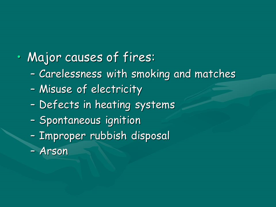 Major causes of fires:Major causes of fires: –Carelessness with smoking and matches –Misuse of electricity –Defects in heating systems –Spontaneous ignition –Improper rubbish disposal –Arson
