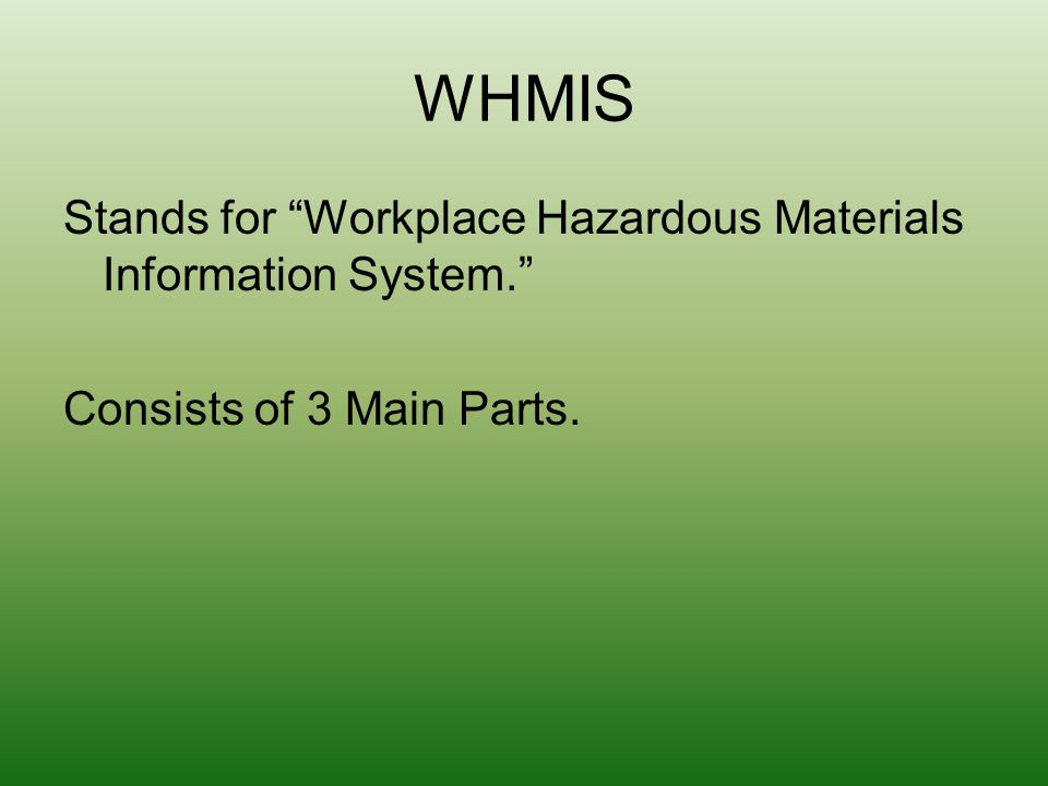 WHMIS Stands for Workplace Hazardous Materials Information System. Consists of 3 Main Parts.