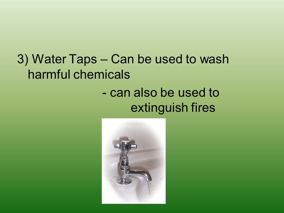 3) Water Taps – Can be used to wash harmful chemicals - can also be used to extinguish fires