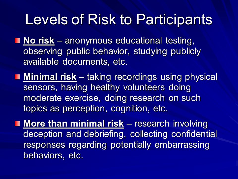 Levels of Risk to Participants No risk – anonymous educational testing, observing public behavior, studying publicly available documents, etc.