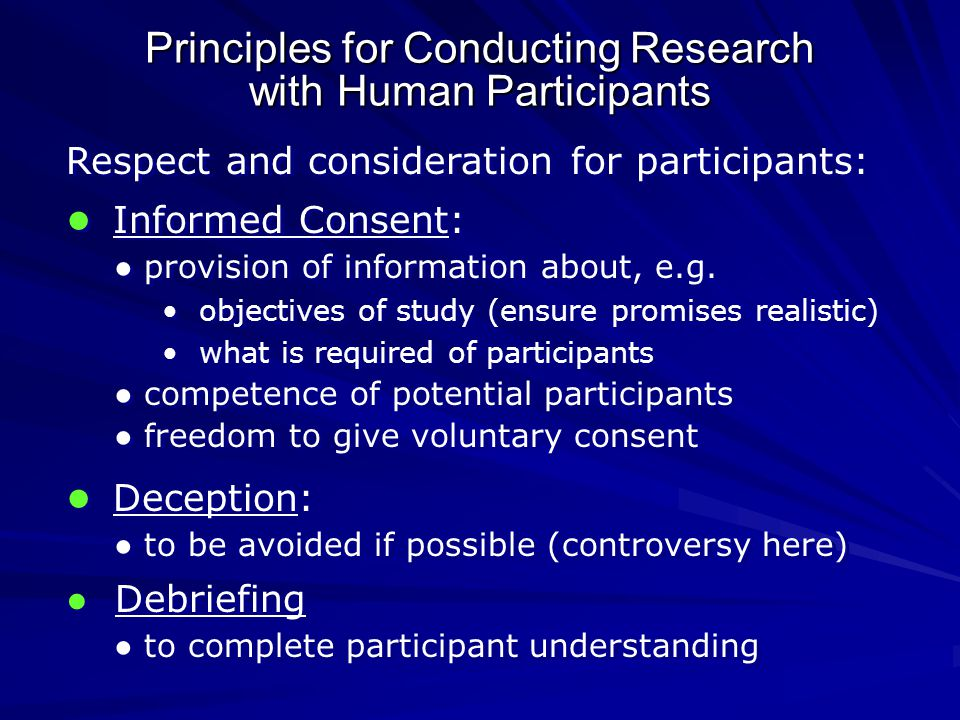 Principles for Conducting Research with Human Participants Respect and consideration for participants: ● Informed Consent: ● provision of information about, e.g.