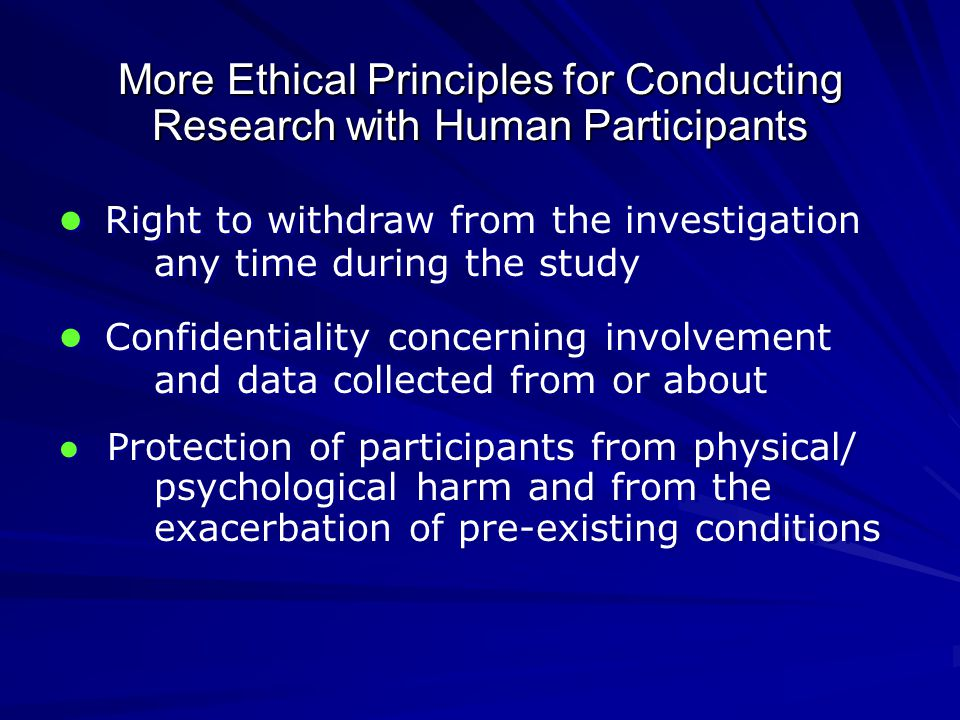 More Ethical Principles for Conducting Research with Human Participants ● Right to withdraw from the investigation any time during the study ● Confidentiality concerning involvement and data collected from or about ● Protection of participants from physical/ psychological harm and from the exacerbation of pre-existing conditions ● Right to withdraw from the investigation any time during the study ● Confidentiality concerning involvement and data collected from or about ● Protection of participants from physical/ psychological harm and from the exacerbation of pre-existing conditions