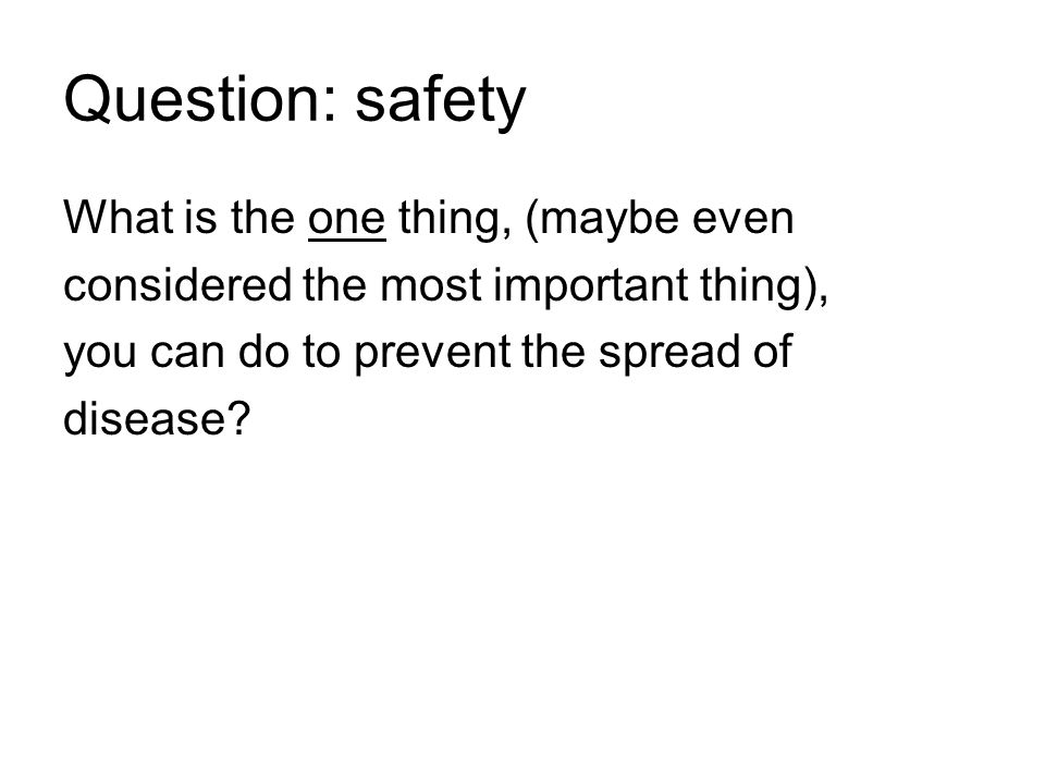 Question: safety What is the one thing, (maybe even considered the most important thing), you can do to prevent the spread of disease