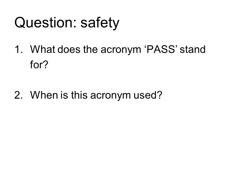 Question: safety 1.What does the acronym 'PASS' stand for 2.When is this acronym used