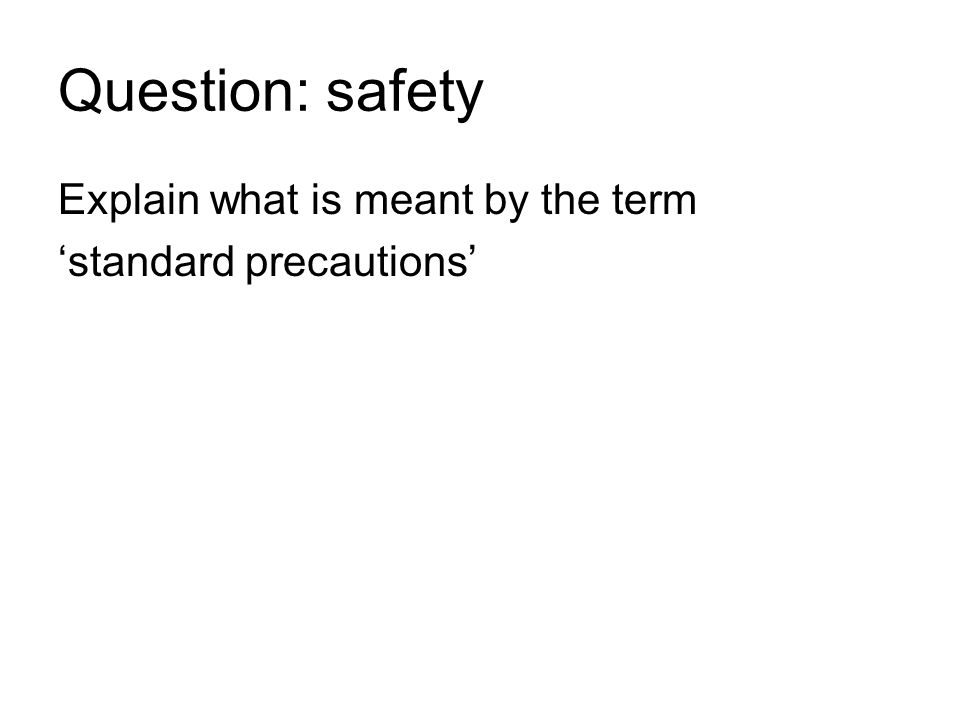 Question: safety Explain what is meant by the term 'standard precautions'