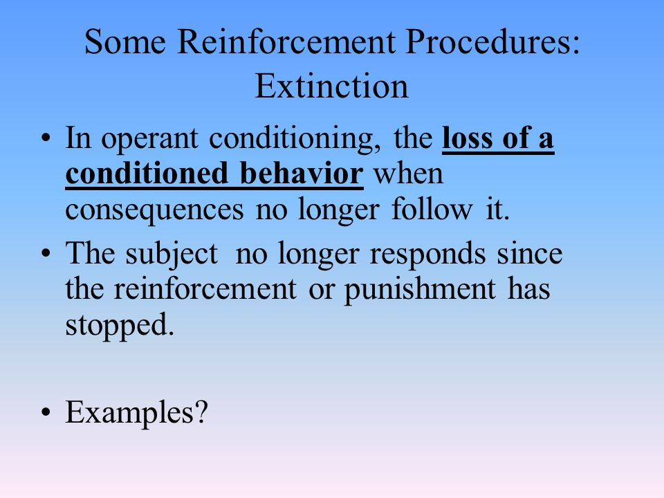 Some Reinforcement Procedures: Discrimination The ability to distinguish between two similar stimuli Learning to respond to one stimuli but not to a similar stimuli Examples