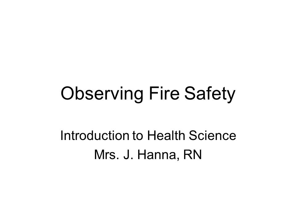 Observing Fire Safety Introduction to Health Science Mrs. J. Hanna, RN