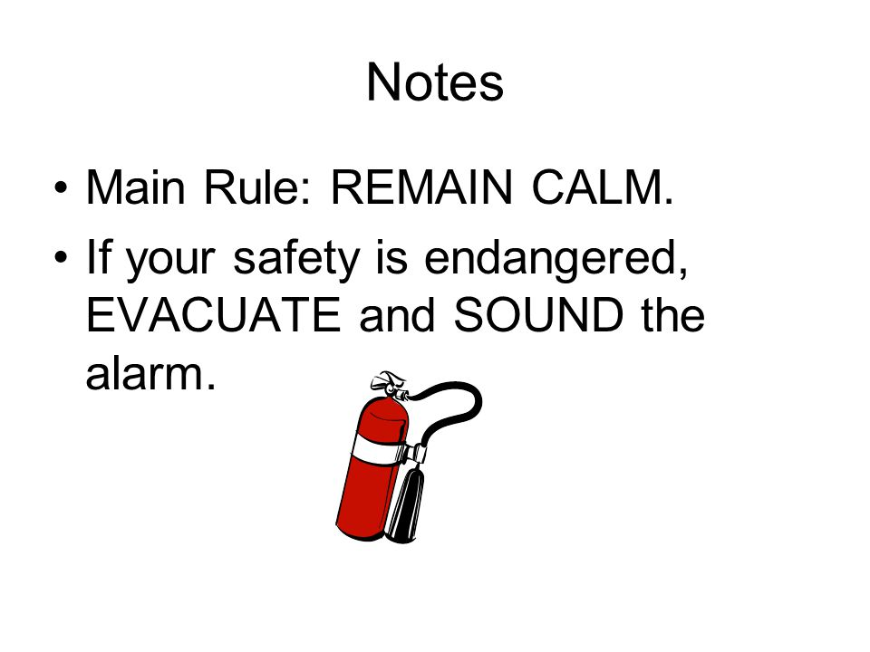 Notes Main Rule: REMAIN CALM. If your safety is endangered, EVACUATE and SOUND the alarm.
