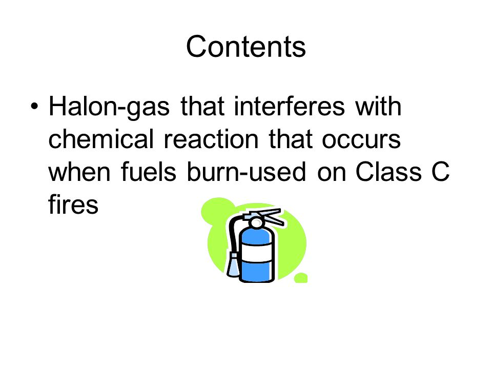 Contents Halon-gas that interferes with chemical reaction that occurs when fuels burn-used on Class C fires