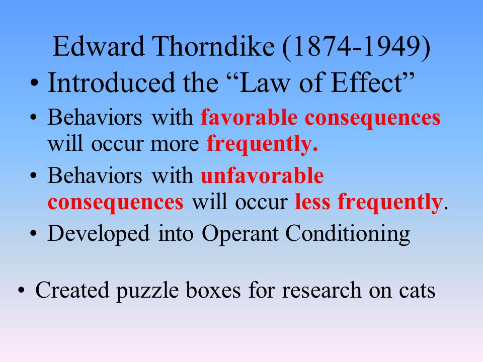 Edward Thorndike ( ) Introduced the Law of Effect Behaviors with favorable consequences will occur more frequently.
