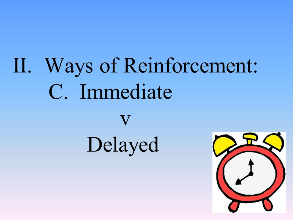 II. Ways of Reinforcement: C. Immediate v Delayed