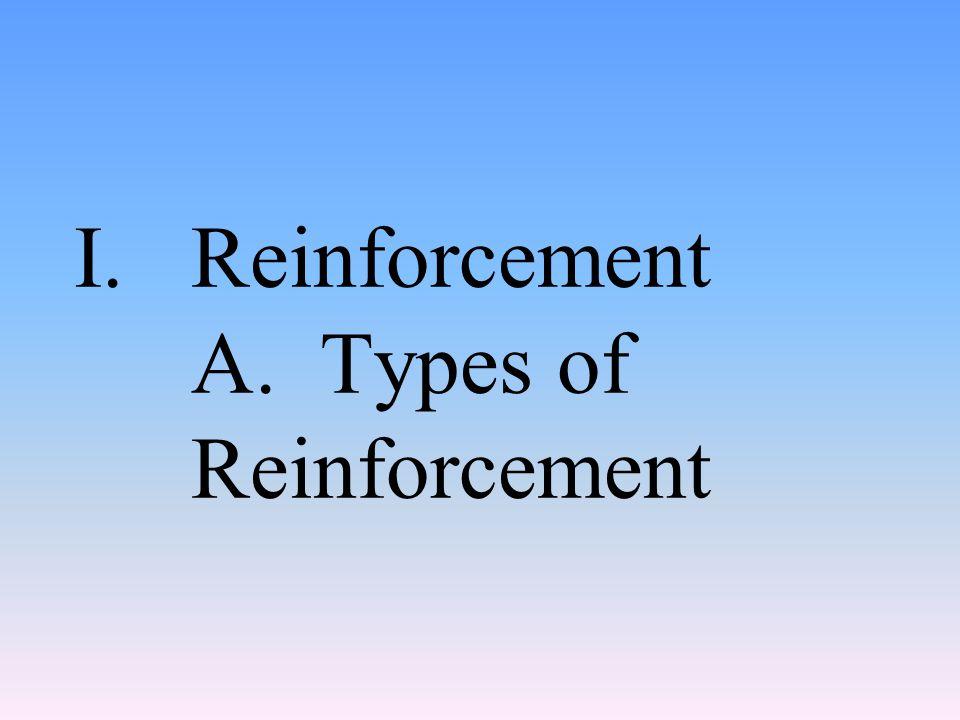 I.Reinforcement A. Types of Reinforcement