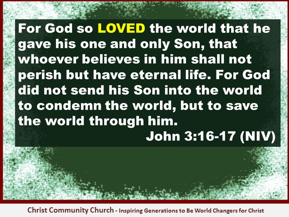 For God so LOVED the world that he gave his one and only Son, that whoever believes in him shall not perish but have eternal life.