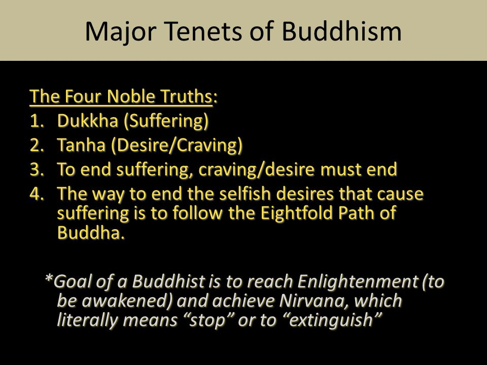 The Four Noble Truths: 1.Dukkha (Suffering) 2.Tanha (Desire/Craving) 3.To end suffering, craving/desire must end 4.The way to end the selfish desires that cause suffering is to follow the Eightfold Path of Buddha.