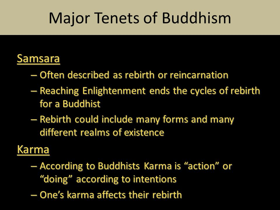 Samsara – Often described as rebirth or reincarnation – Reaching Enlightenment ends the cycles of rebirth for a Buddhist – Rebirth could include many forms and many different realms of existence Karma – According to Buddhists Karma is action or doing according to intentions – One's karma affects their rebirth Major Tenets of Buddhism