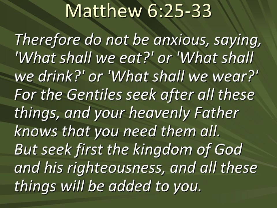 Matthew 6:25-33 Therefore do not be anxious, saying, What shall we eat or What shall we drink or What shall we wear For the Gentiles seek after all these things, and your heavenly Father knows that you need them all.