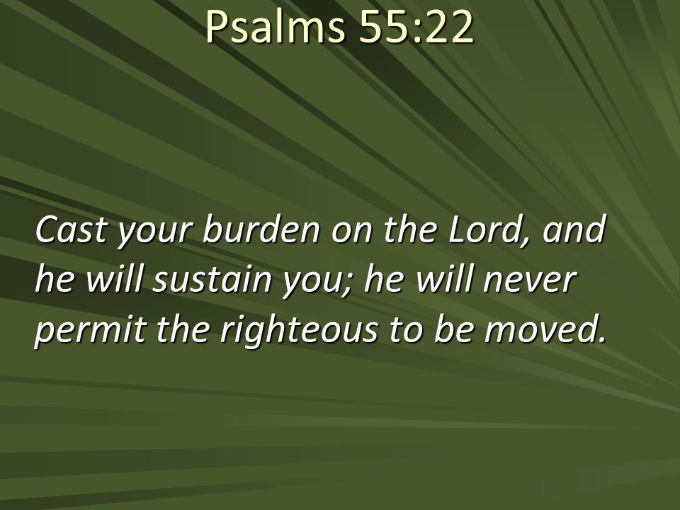 Psalms 55:22 Cast your burden on the Lord, and he will sustain you; he will never permit the righteous to be moved.