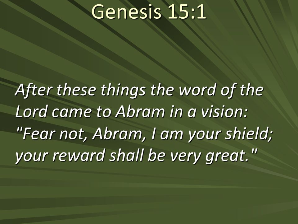 Genesis 15:1 After these things the word of the Lord came to Abram in a vision: Fear not, Abram, I am your shield; your reward shall be very great.