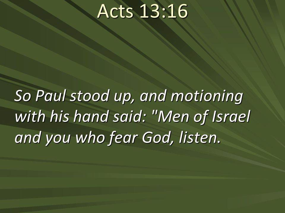 Acts 13:16 So Paul stood up, and motioning with his hand said: Men of Israel and you who fear God, listen.