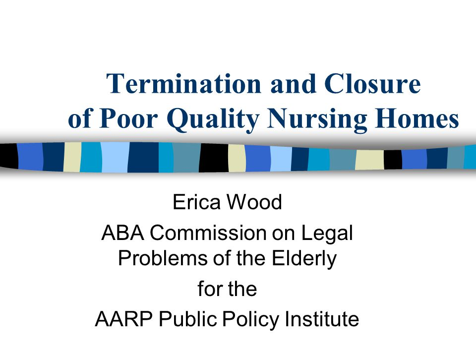 Termination and Closure of Poor Quality Nursing Homes Erica Wood ABA ...