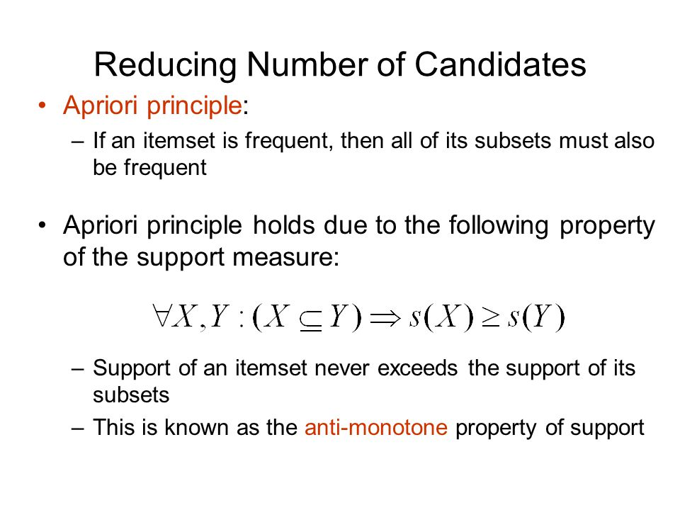 Reducing Number of Candidates Apriori principle: –If an itemset is frequent, then all of its subsets must also be frequent Apriori principle holds due to the following property of the support measure: –Support of an itemset never exceeds the support of its subsets –This is known as the anti-monotone property of support