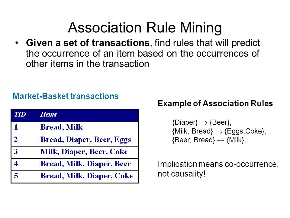 Association Rule Mining Given a set of transactions, find rules that will predict the occurrence of an item based on the occurrences of other items in the transaction Market-Basket transactions Example of Association Rules {Diaper}  {Beer}, {Milk, Bread}  {Eggs,Coke}, {Beer, Bread}  {Milk}, Implication means co-occurrence, not causality!