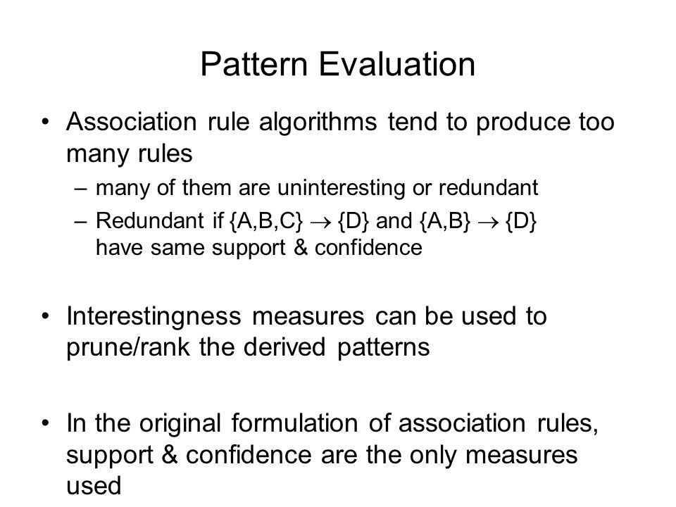 Pattern Evaluation Association rule algorithms tend to produce too many rules –many of them are uninteresting or redundant –Redundant if {A,B,C}  {D} and {A,B}  {D} have same support & confidence Interestingness measures can be used to prune/rank the derived patterns In the original formulation of association rules, support & confidence are the only measures used