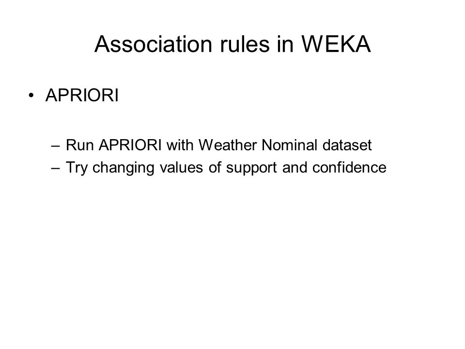 Association rules in WEKA APRIORI –Run APRIORI with Weather Nominal dataset –Try changing values of support and confidence