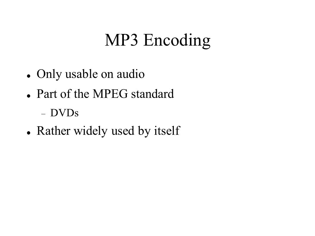 MP3 Encoding Only usable on audio Part of the MPEG standard  DVDs Rather widely used by itself