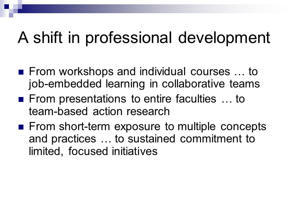 A shift in professional development From workshops and individual courses … to job-embedded learning in collaborative teams From presentations to entire faculties … to team-based action research From short-term exposure to multiple concepts and practices … to sustained commitment to limited, focused initiatives