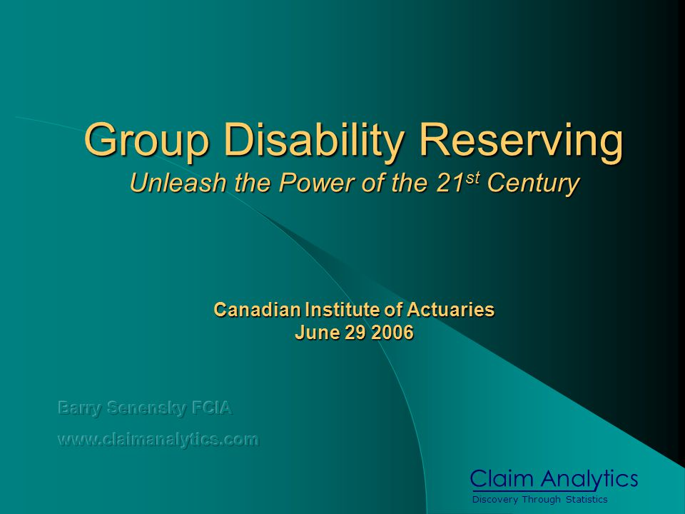 Discovery Through Statistics Claim Analytics Group Disability Reserving Unleash the Power of the 21 st Century Canadian Institute of Actuaries June