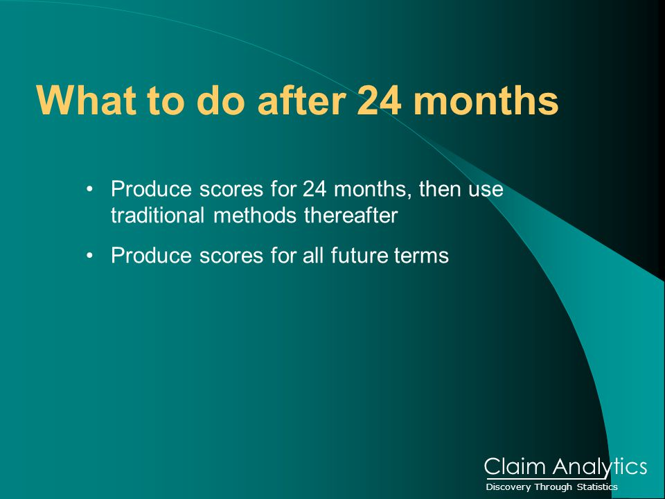 Discovery Through Statistics Claim Analytics What to do after 24 months Produce scores for 24 months, then use traditional methods thereafter Produce scores for all future terms