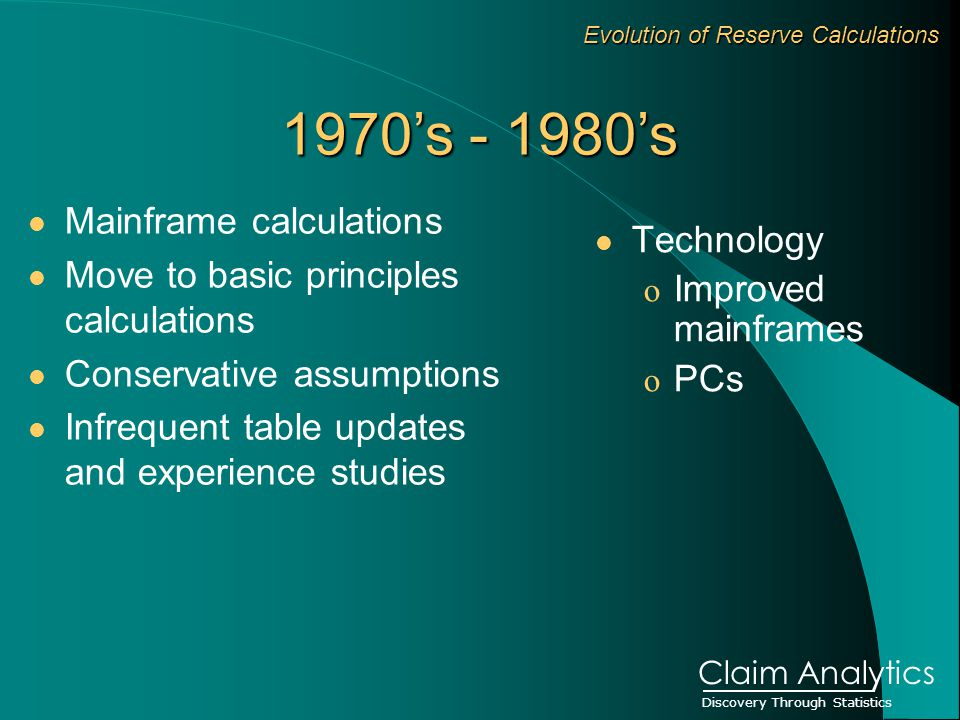 Discovery Through Statistics Claim Analytics Evolution of Reserve Calculations Mainframe calculations Move to basic principles calculations Conservative assumptions Infrequent table updates and experience studies Technology o Improved mainframes o PCs 1970's 's