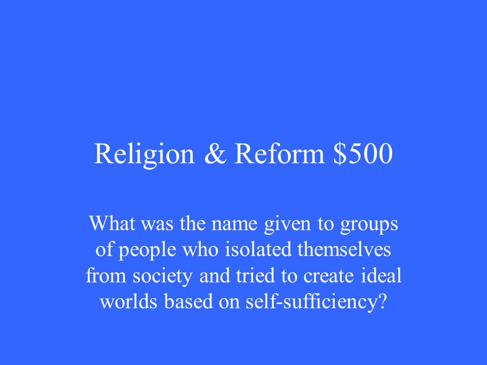 Religion & Reform $500 What was the name given to groups of people who isolated themselves from society and tried to create ideal worlds based on self-sufficiency