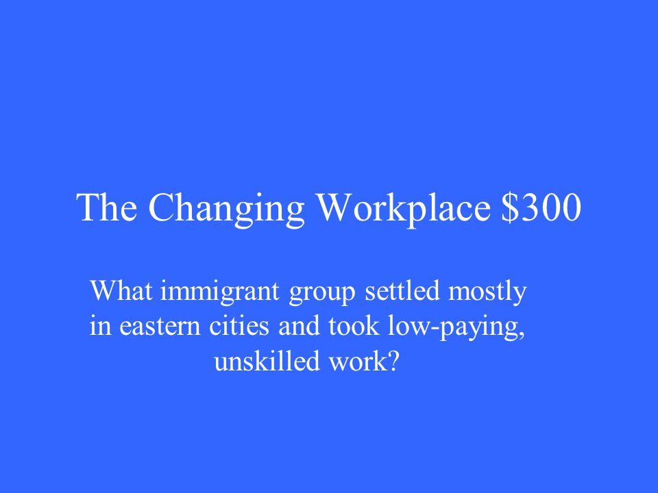 The Changing Workplace $300 What immigrant group settled mostly in eastern cities and took low-paying, unskilled work