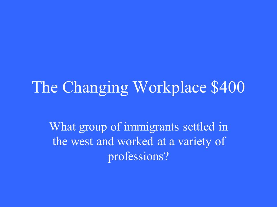 The Changing Workplace $400 What group of immigrants settled in the west and worked at a variety of professions