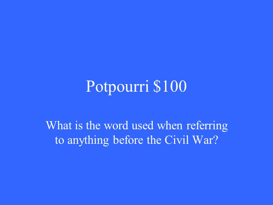 Potpourri $100 What is the word used when referring to anything before the Civil War