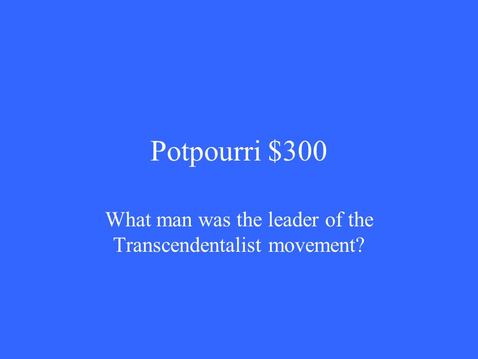 Potpourri $300 What man was the leader of the Transcendentalist movement