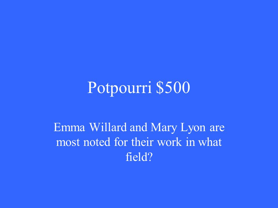Potpourri $500 Emma Willard and Mary Lyon are most noted for their work in what field