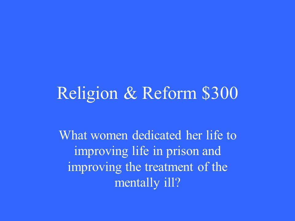 Religion & Reform $300 What women dedicated her life to improving life in prison and improving the treatment of the mentally ill