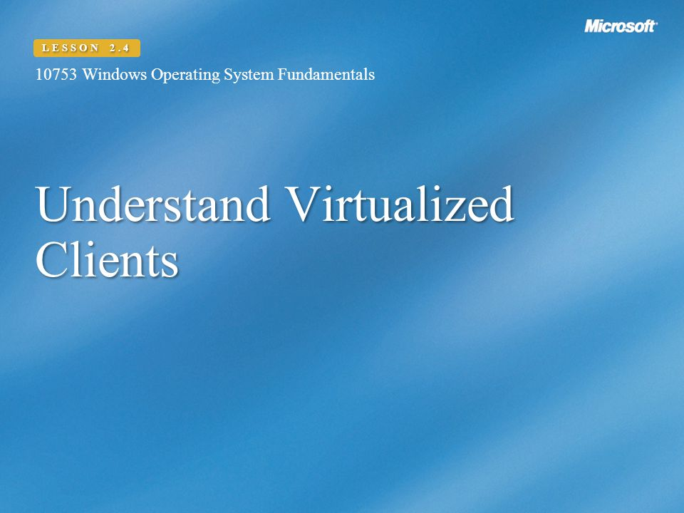 Understand Virtualized Clients Windows Operating System Fundamentals LESSON 2.4