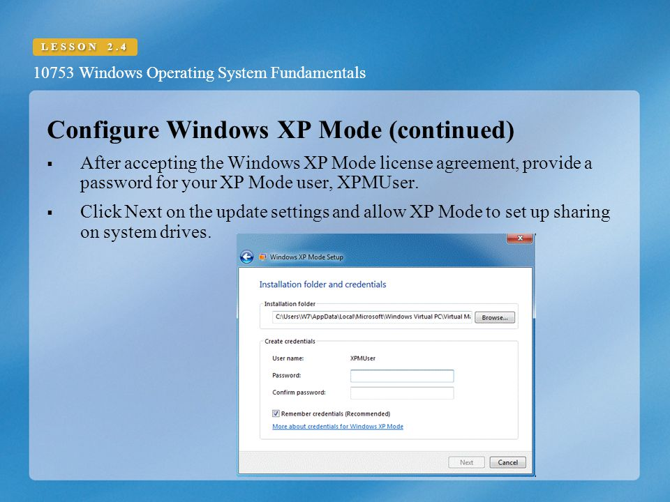 10753 Windows Operating System Fundamentals LESSON 2.4 Configure Windows XP Mode (continued)  After accepting the Windows XP Mode license agreement, provide a password for your XP Mode user, XPMUser.
