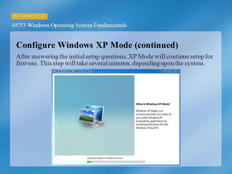 10753 Windows Operating System Fundamentals LESSON 2.4 Configure Windows XP Mode (continued) After answering the initial setup questions, XP Mode will continue setup for first use.