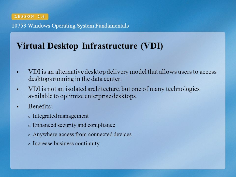 10753 Windows Operating System Fundamentals LESSON 2.4 Virtual Desktop Infrastructure (VDI)  VDI is an alternative desktop delivery model that allows users to access desktops running in the data center.