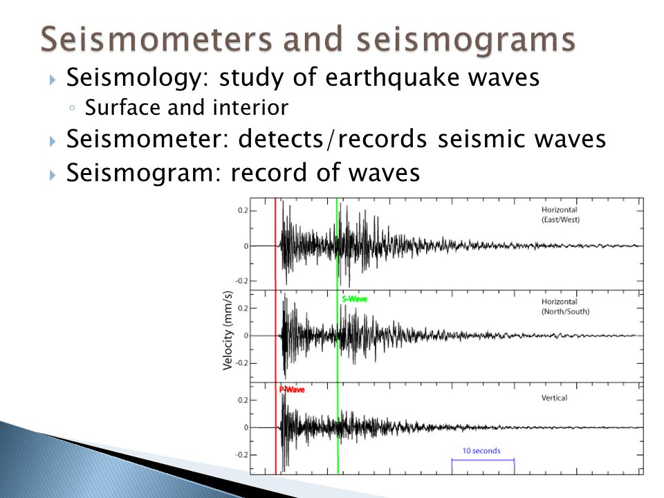  Seismology: study of earthquake waves ◦ Surface and interior  Seismometer: detects/records seismic waves  Seismogram: record of waves