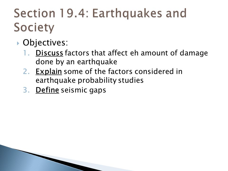  Objectives: 1.Discuss factors that affect eh amount of damage done by an earthquake 2.Explain some of the factors considered in earthquake probability studies 3.Define seismic gaps