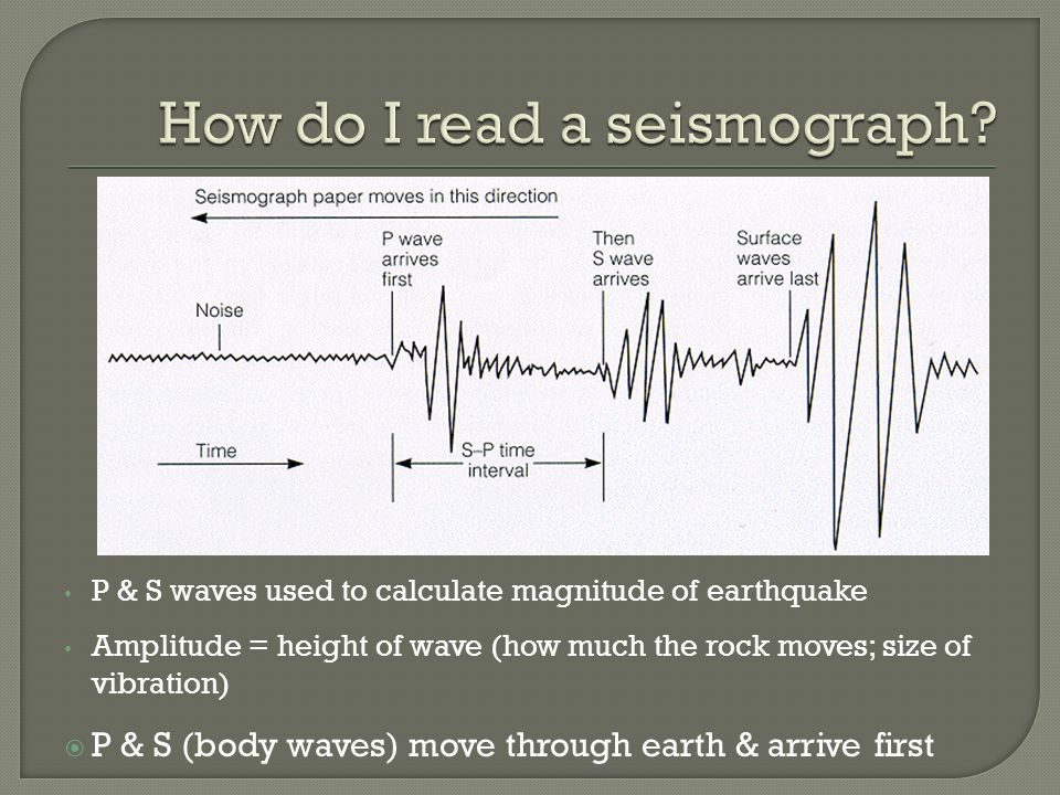 P & S waves used to calculate magnitude of earthquake Amplitude = height of wave (how much the rock moves; size of vibration)  P & S (body waves) move through earth & arrive first