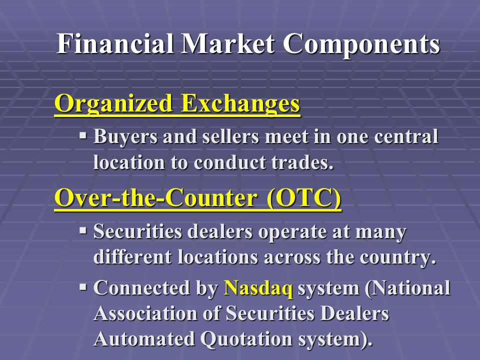 Financial Market Components Organized Exchanges  Buyers and sellers meet in one central location to conduct trades.
